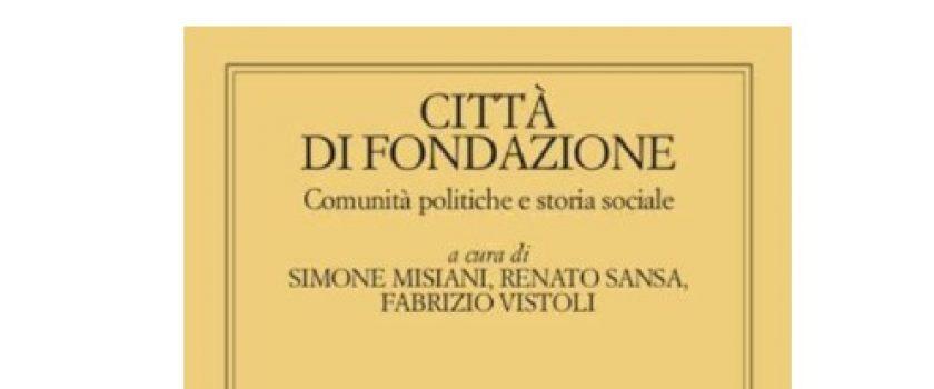 """LUNEDI' 17 MAGGIO 2021 – ORE 16.00 -PRESENTAZIONE DEL VOLUME """"CITTA' DI FONDAZIONE. COMUNITA' POLITICHE E STORIA SOCIALE"""""""